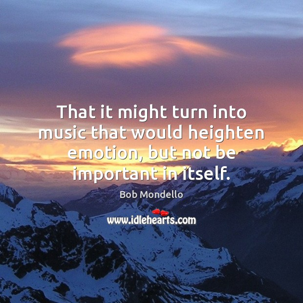 That it might turn into music that would heighten emotion, but not be important in itself. Image