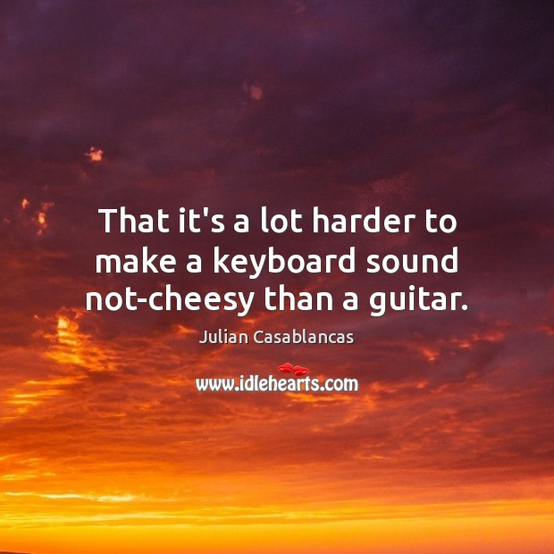 That it's a lot harder to make a keyboard sound not-cheesy than a guitar. Julian Casablancas Picture Quote