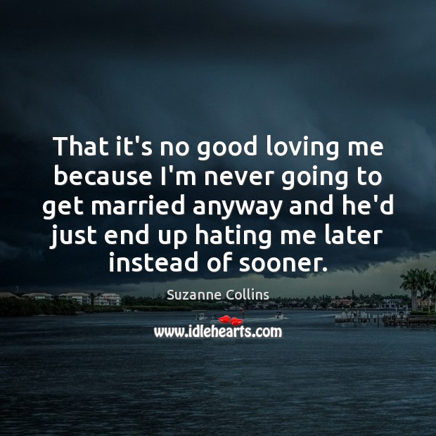 That it's no good loving me because I'm never going to get Image