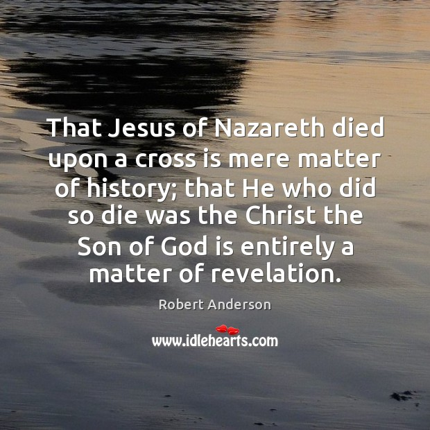 That Jesus of Nazareth died upon a cross is mere matter of Image