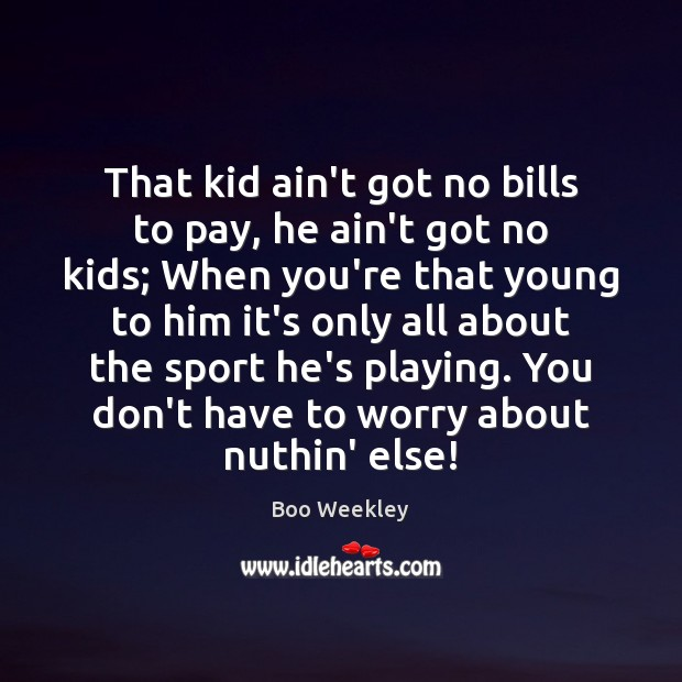 Image, That kid ain't got no bills to pay, he ain't got no