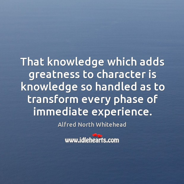 That knowledge which adds greatness to character is knowledge so handled as Image