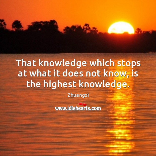 That knowledge which stops at what it does not know, is the highest knowledge. Zhuangzi Picture Quote