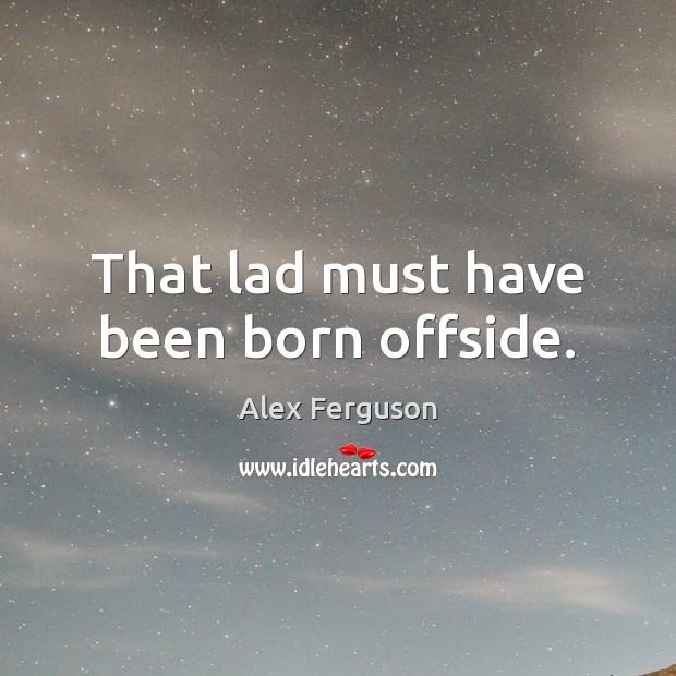 That lad must have been born offside. Alex Ferguson Picture Quote