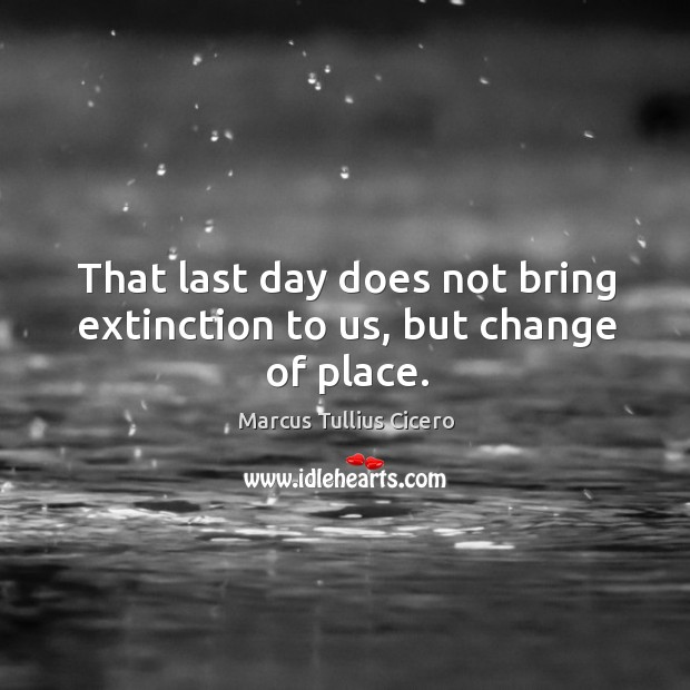 That last day does not bring extinction to us, but change of place. Image