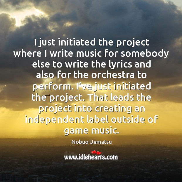 That leads the project into creating an independent label outside of game music. Nobuo Uematsu Picture Quote