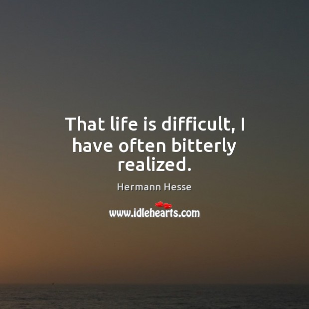 Image, That life is difficult, I have often bitterly realized.
