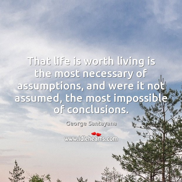 Image, That life is worth living is the most necessary of assumptions, and