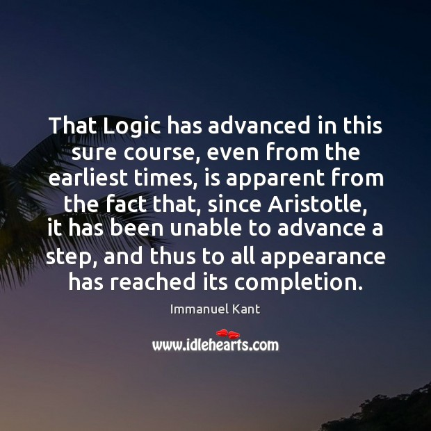 That Logic has advanced in this sure course, even from the earliest Immanuel Kant Picture Quote