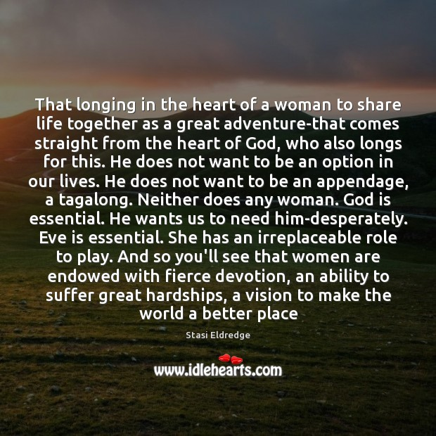 That longing in the heart of a woman to share life together Stasi Eldredge Picture Quote