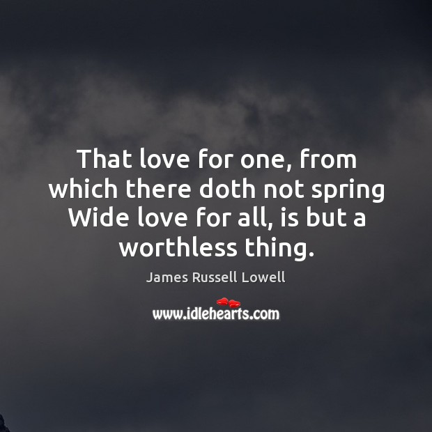 That love for one, from which there doth not spring Wide love James Russell Lowell Picture Quote