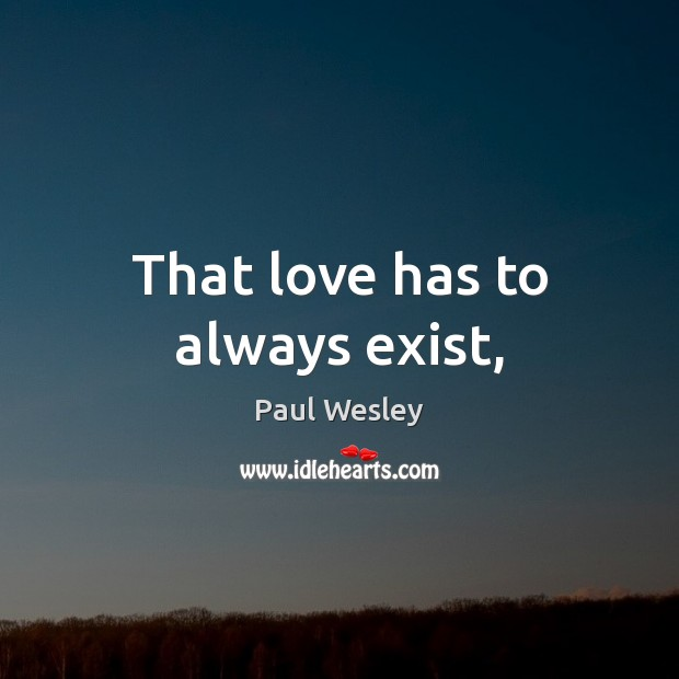 That love has to always exist, Paul Wesley Picture Quote