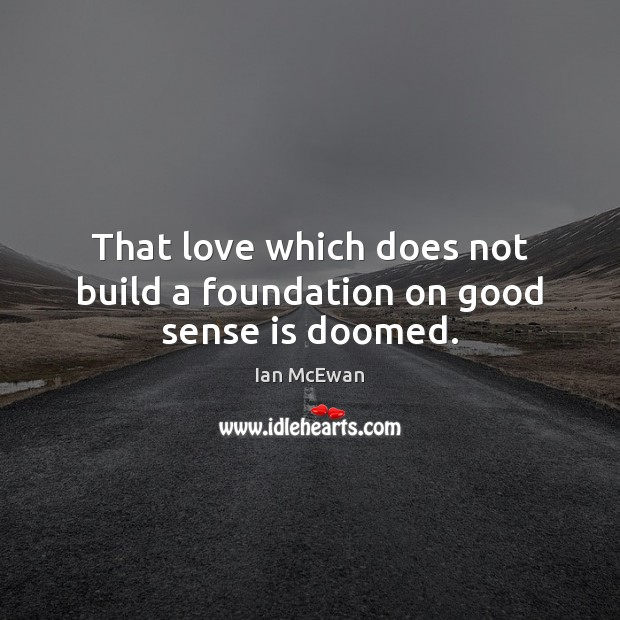 That love which does not build a foundation on good sense is doomed. Image