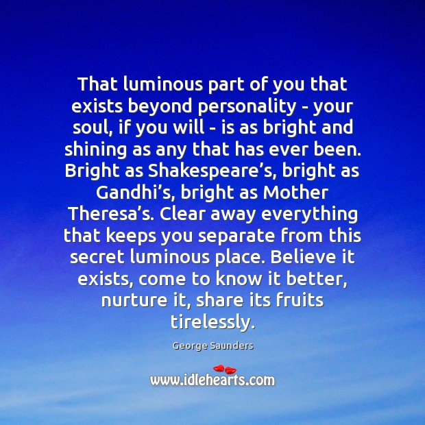 That luminous part of you that exists beyond personality – your soul, George Saunders Picture Quote