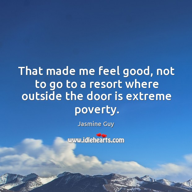 Image, That made me feel good, not to go to a resort where outside the door is extreme poverty.