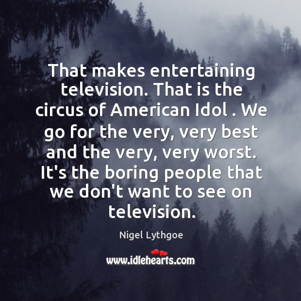 That makes entertaining television. That is the circus of American Idol . We Image