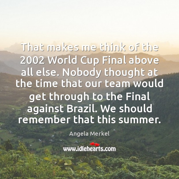 That makes me think of the 2002 World Cup Final above all else. Angela Merkel Picture Quote