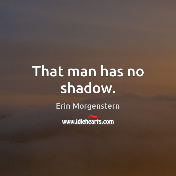 Image, That man has no shadow.