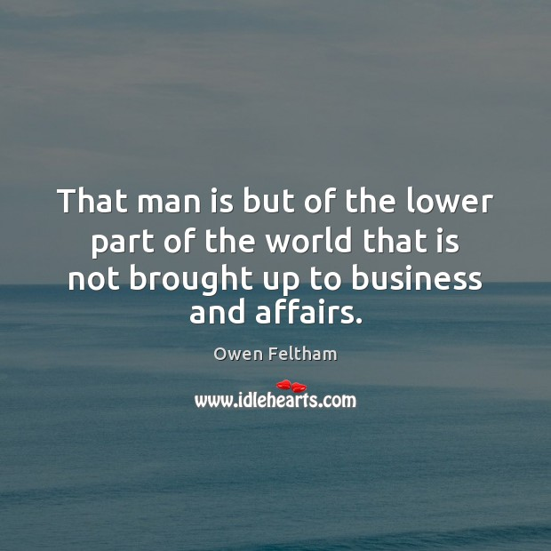 That man is but of the lower part of the world that Owen Feltham Picture Quote