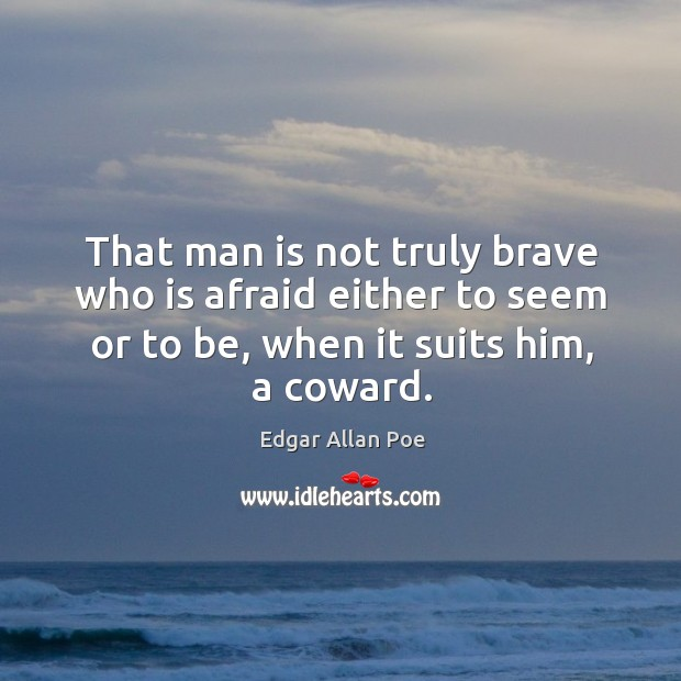 Image, That man is not truly brave who is afraid either to seem or to be, when it suits him, a coward.