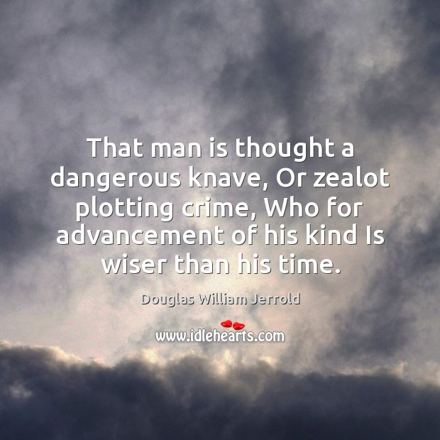 Image, That man is thought a dangerous knave, Or zealot plotting crime, Who