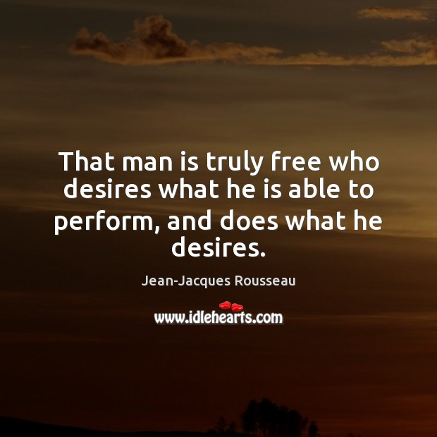 That man is truly free who desires what he is able to perform, and does what he desires. Jean-Jacques Rousseau Picture Quote