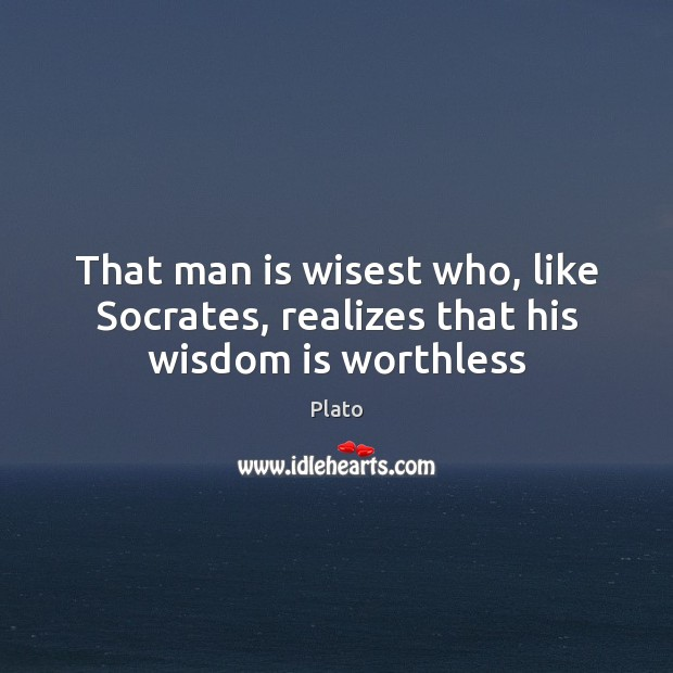 That man is wisest who, like Socrates, realizes that his wisdom is worthless Image