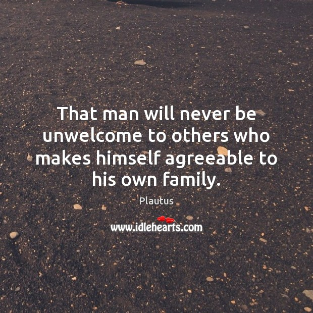 That man will never be unwelcome to others who makes himself agreeable to his own family. Plautus Picture Quote