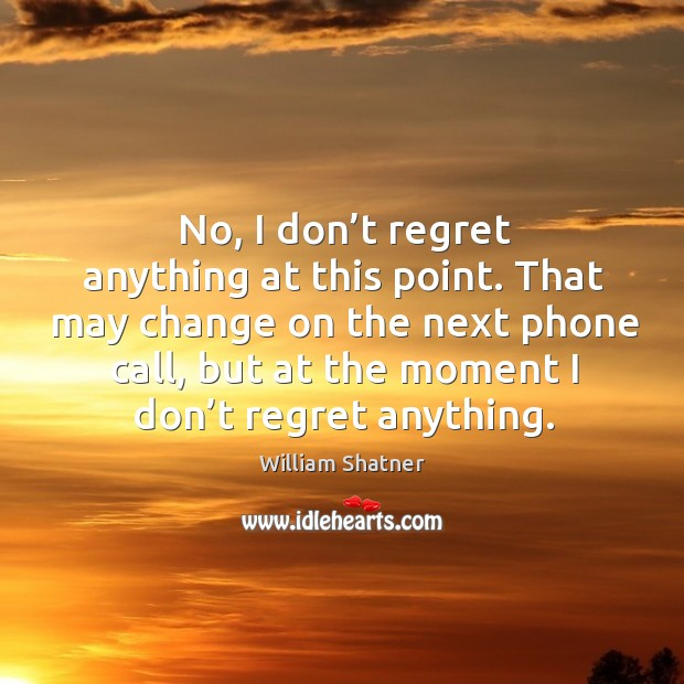 That may change on the next phone call, but at the moment I don't regret anything. Image