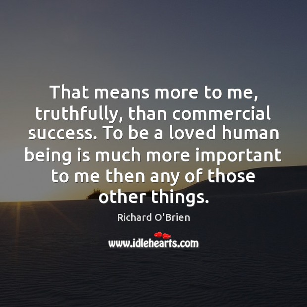 That means more to me, truthfully, than commercial success. To be a Richard O'Brien Picture Quote