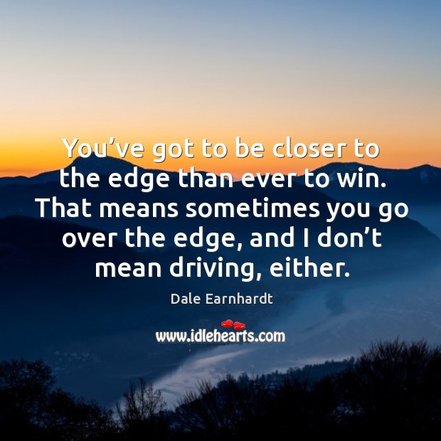 That means sometimes you go over the edge, and I don't mean driving, either. Dale Earnhardt Picture Quote