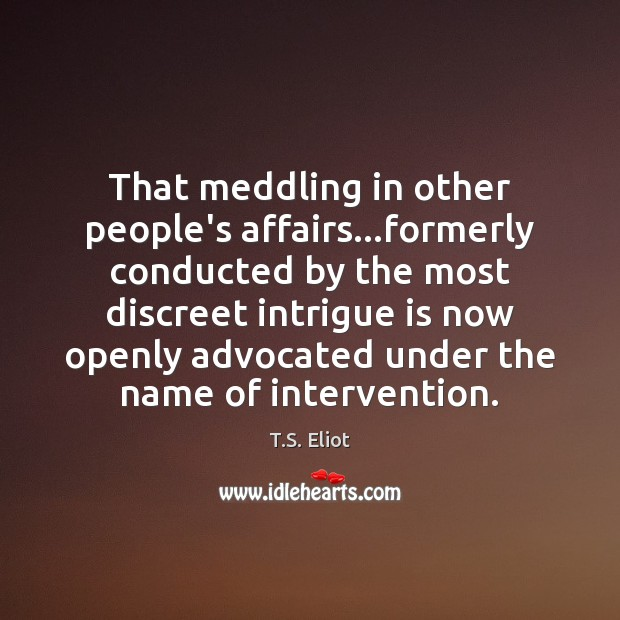 That meddling in other people's affairs…formerly conducted by the most discreet T.S. Eliot Picture Quote