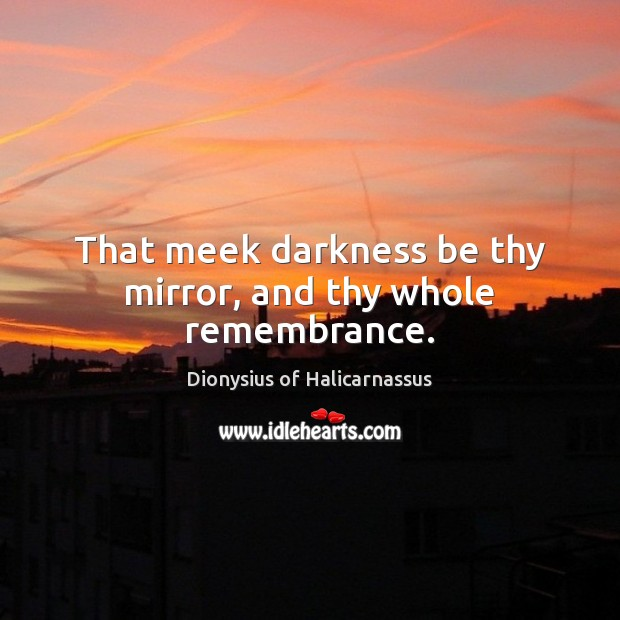 That meek darkness be thy mirror, and thy whole remembrance. Image