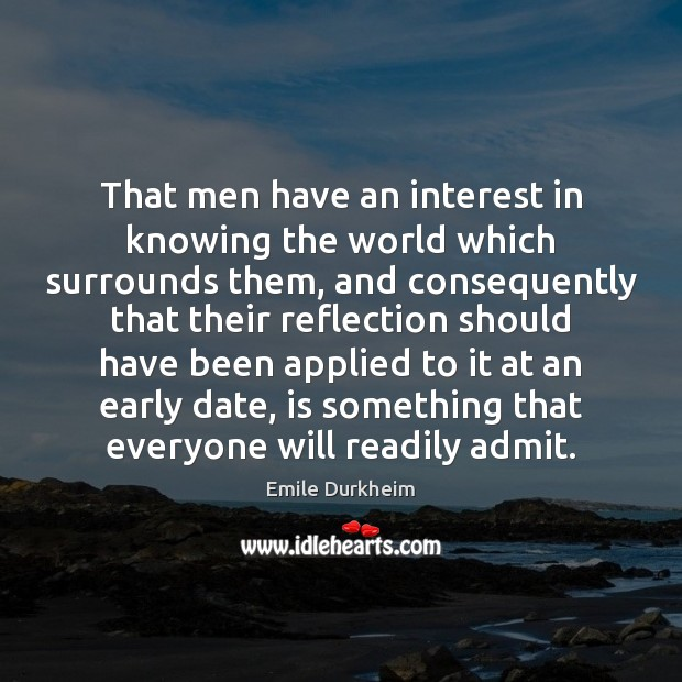 That men have an interest in knowing the world which surrounds them, Emile Durkheim Picture Quote