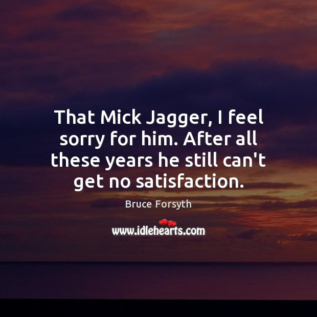 That Mick Jagger, I feel sorry for him. After all these years Bruce Forsyth Picture Quote