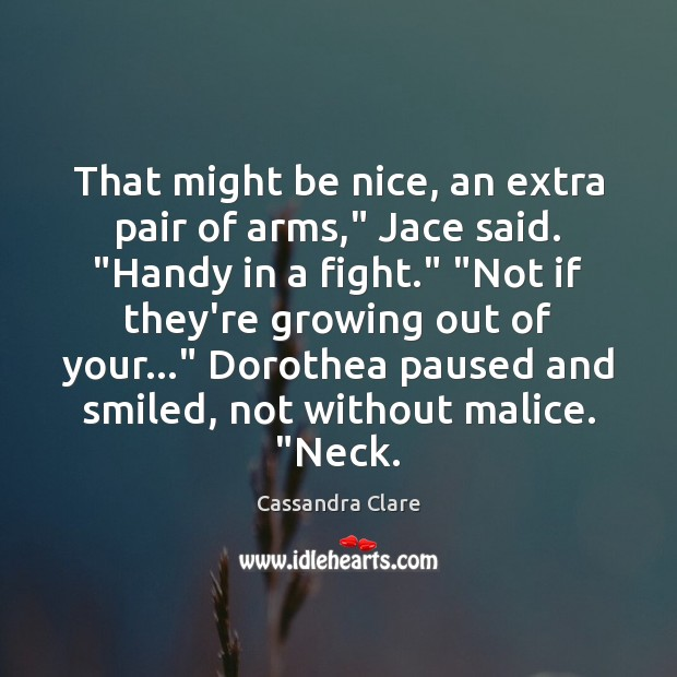 "That might be nice, an extra pair of arms,"" Jace said. ""Handy Be Nice Quotes Image"
