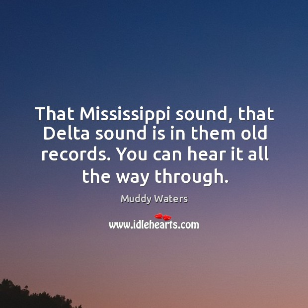 That mississippi sound, that delta sound is in them old records. You can hear it all the way through. Muddy Waters Picture Quote