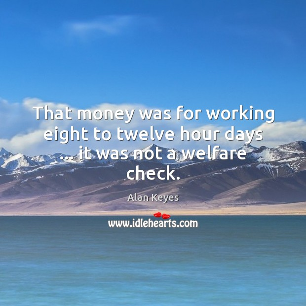 Image, That money was for working eight to twelve hour days … it was not a welfare check.