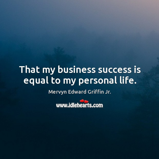 That my business success is equal to my personal life. Image
