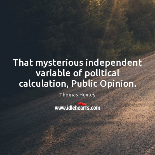 That mysterious independent variable of political calculation, Public Opinion. Thomas Huxley Picture Quote