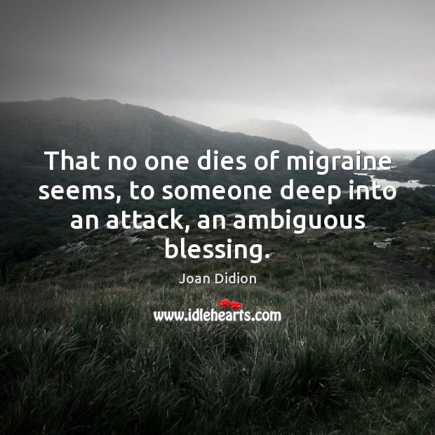 That no one dies of migraine seems, to someone deep into an attack, an ambiguous blessing. Image