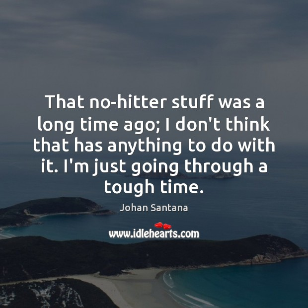 That no-hitter stuff was a long time ago; I don't think that Johan Santana Picture Quote