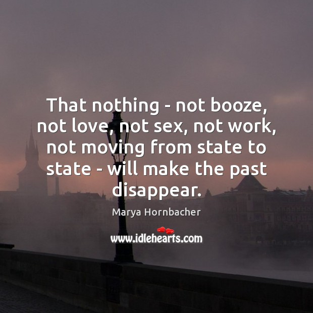 That nothing – not booze, not love, not sex, not work, not Marya Hornbacher Picture Quote