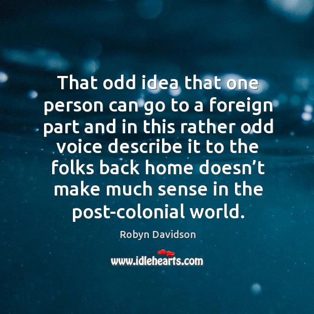 That odd idea that one person can go to a foreign part and in this rather odd voice describe Robyn Davidson Picture Quote