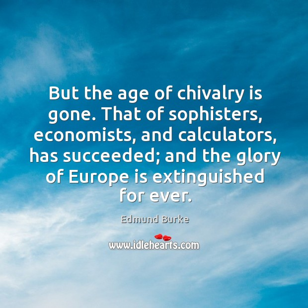 Image, That of sophisters, economists, and calculators, has succeeded; and the glory of europe is extinguished for ever.