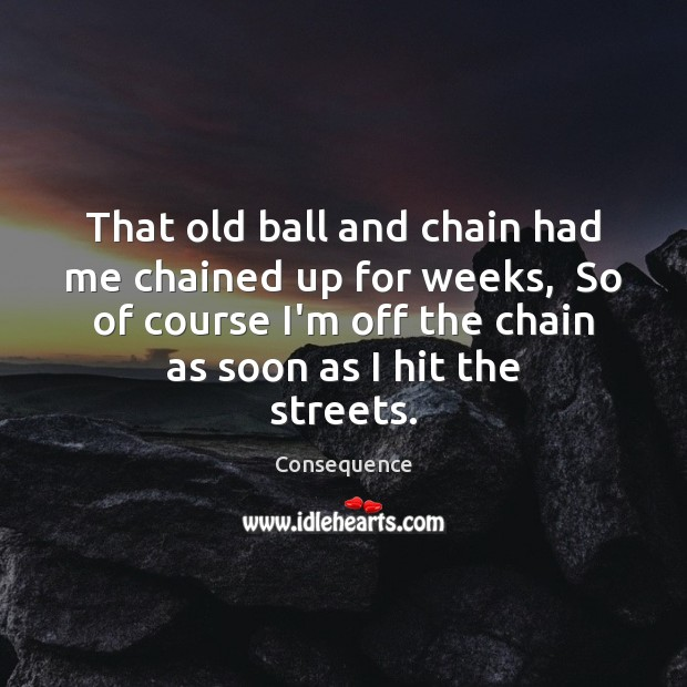 That old ball and chain had me chained up for weeks,  So Image