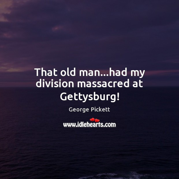 Image, That old man…had my division massacred at Gettysburg!