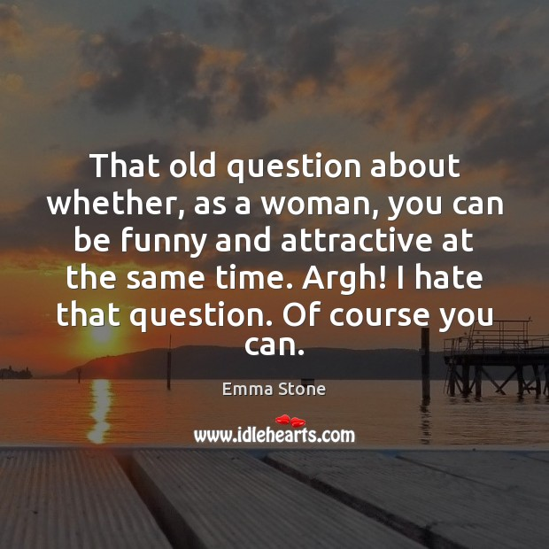 That old question about whether, as a woman, you can be funny Emma Stone Picture Quote