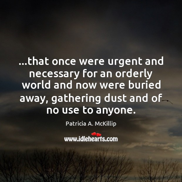 Patricia A. McKillip Picture Quote image saying: …that once were urgent and necessary for an orderly world and now