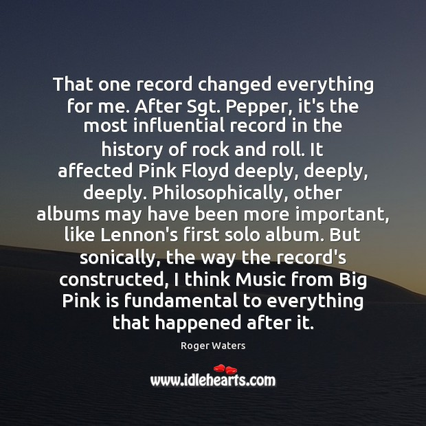 That one record changed everything for me. After Sgt. Pepper, it's the Roger Waters Picture Quote